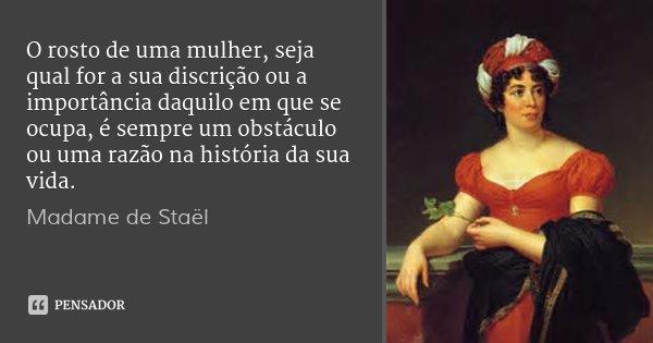 O rosto de uma mulher, seja qual for a sua discrição ou a importância daquilo em que se ocupa, é sempre um obstáculo ou uma razão na história da sua vida.... Frase de Madame de Staël.