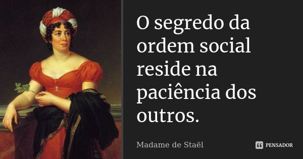 O segredo da ordem social reside na paciência dos outros.... Frase de Madame de Staël.