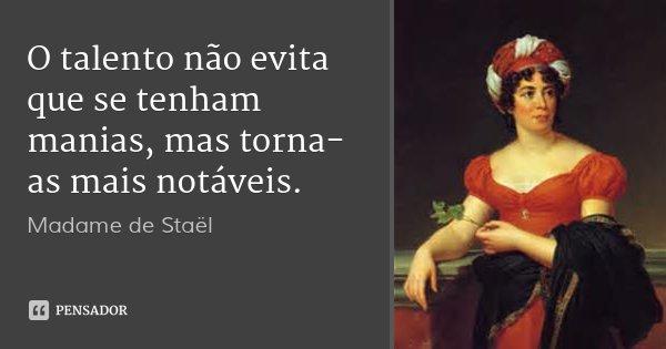 O talento não evita que se tenham manias, mas torna-as mais notáveis.... Frase de Madame de Staël.
