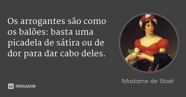 Os arrogantes são como os balões: basta uma picadela de sátira ou de dor para dar cabo deles.... Frase de Madame de Staël.