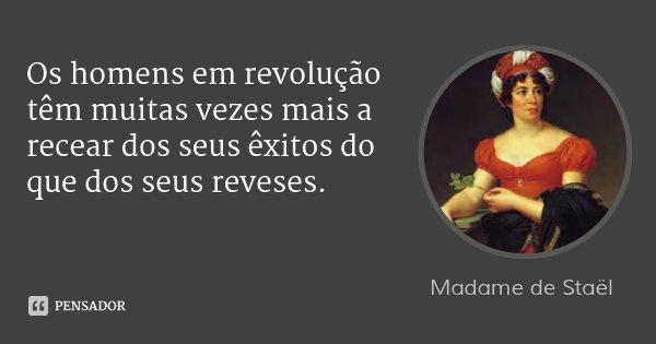 Os homens em revolução têm muitas vezes mais a recear dos seus êxitos do que dos seus reveses.... Frase de Madame de Staël.