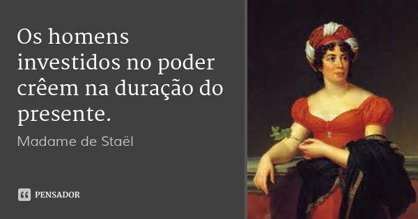 Os homens investidos no poder crêem na duração do presente.... Frase de Madame de Staël.