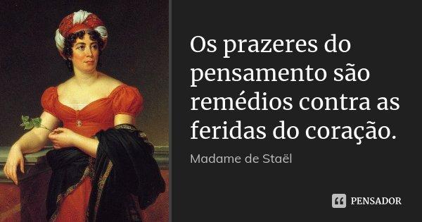 Os prazeres do pensamento são remédios contra as feridas do coração.... Frase de Madame de Staël.