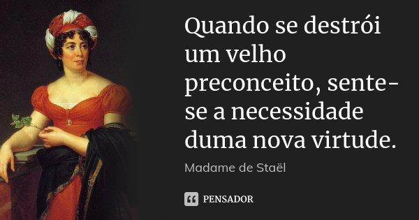 Quando se destrói um velho preconceito, sente-se a necessidade duma nova virtude.... Frase de Madame de Staël.