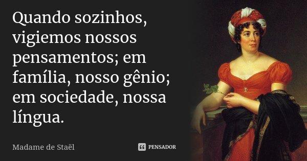 Quando sozinhos, vigiemos nossos pensamentos; em família, nosso gênio; em sociedade, nossa língua.... Frase de Madame de Staël.