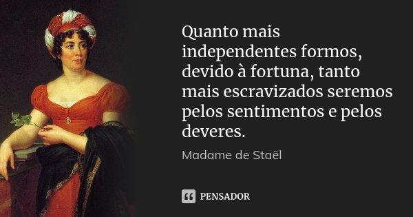 Quanto mais independentes formos, devido à fortuna, tanto mais escravizados seremos pelos sentimentos e pelos deveres.... Frase de Madame de Staël.