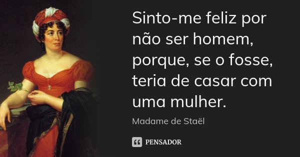 Sinto-me feliz por não ser homem, porque, se o fosse, teria de casar com uma mulher.... Frase de Madame de Staël.
