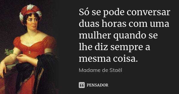 Só se pode conversar duas horas com uma mulher quando se lhe diz sempre a mesma coisa.... Frase de Madame de Staël.