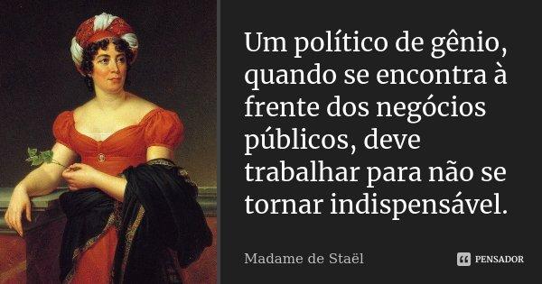 Um político de gênio, quando se encontra à frente dos negócios públicos, deve trabalhar para não se tornar indispensável.... Frase de Madame de Staël.
