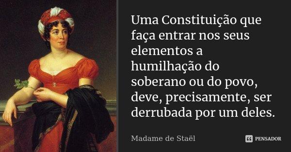 Uma Constituição que faça entrar nos seus elementos a humilhação do soberano ou do povo, deve, precisamente, ser derrubada por um deles.... Frase de Madame de Staël.