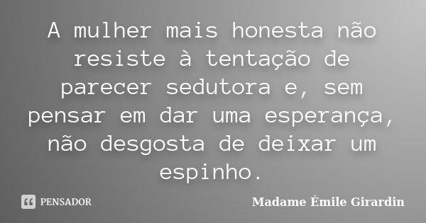 A mulher mais honesta não resiste à tentação de parecer sedutora e, sem pensar em dar uma esperança, não desgosta de deixar um espinho.... Frase de Madame Émile Girardin.
