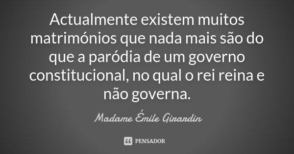 Actualmente existem muitos matrimónios que nada mais são do que a paródia de um governo constitucional, no qual o rei reina e não governa.... Frase de Madame Émile Girardin.