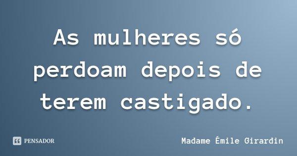 As mulheres só perdoam depois de terem castigado.... Frase de Madame Émile Girardin.