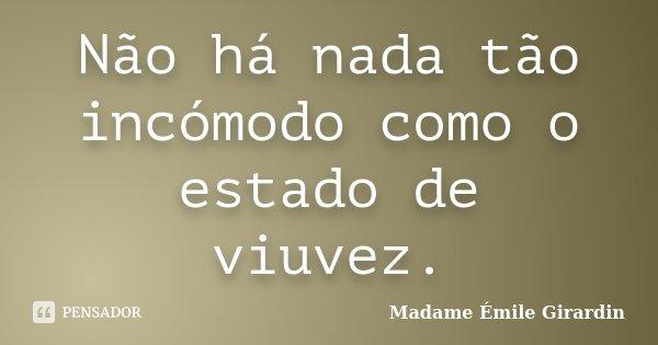 Não há nada tão incómodo como o estado de viuvez.... Frase de Madame Émile Girardin.