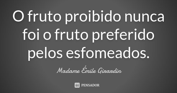 O fruto proibido nunca foi o fruto preferido pelos esfomeados.... Frase de Madame Émile Girardin.