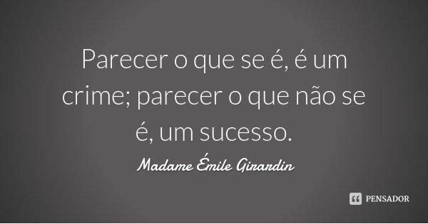 Parecer o que se é, é um crime; parecer o que não se é, um sucesso.... Frase de Madame Émile Girardin.