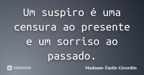 Um suspiro é uma censura ao presente e um sorriso ao passado.... Frase de Madame Émile Girardin.