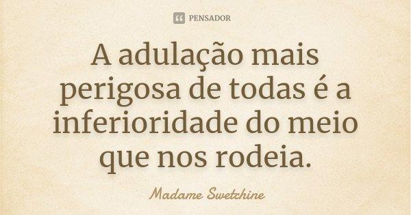 A adulação mais perigosa de todas é a inferioridade do meio que nos rodeia.... Frase de Madame Swetchine.