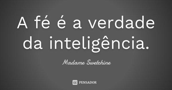 A fé é a verdade da inteligência.... Frase de Madame Swetchine.