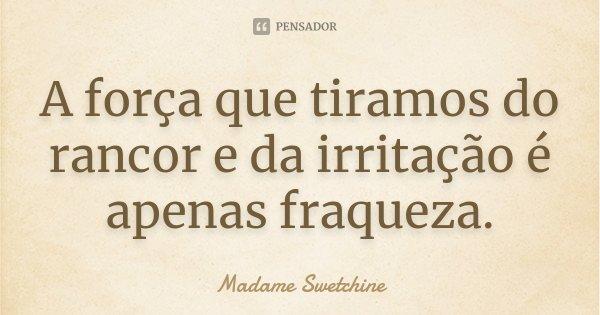 A força que tiramos do rancor e da irritação é apenas fraqueza.... Frase de Madame Swetchine.