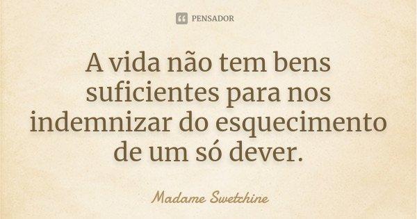 A vida não tem bens suficientes para nos indemnizar do esquecimento de um só dever.... Frase de Madame Swetchine.
