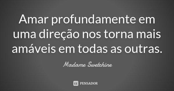 Amar profundamente em uma direção nos torna mais amáveis em todas as outras.... Frase de Madame Swetchine.