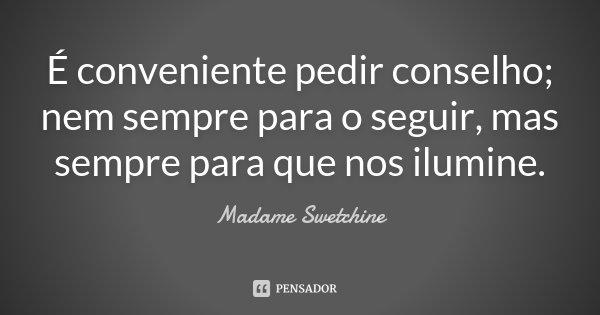 É conveniente pedir conselho; nem sempre para o seguir, mas sempre para que nos ilumine.... Frase de Madame Swetchine.