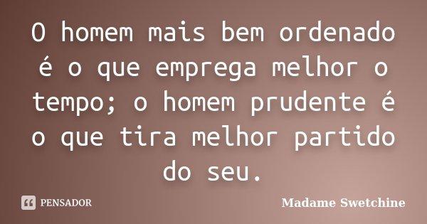 O homem mais bem ordenado é o que emprega melhor o tempo; o homem prudente é o que tira melhor partido do seu.... Frase de Madame Swetchine.
