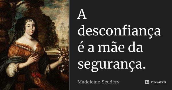 A desconfiança é a mãe da segurança.... Frase de Madeleine Scudéry.