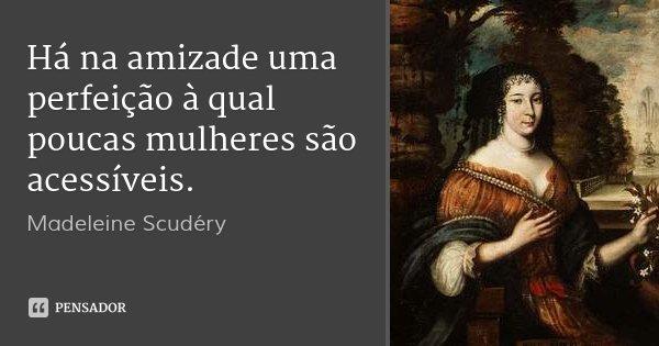 Há na amizade uma perfeição à qual poucas mulheres são acessíveis.... Frase de Madeleine Scudéry.