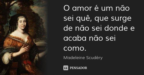 O amor é um não sei quê, que surge de não sei donde e acaba não sei como.... Frase de Madeleine Scudéry.