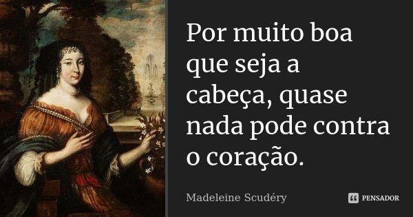 Por muito boa que seja a cabeça, quase nada pode contra o coração.... Frase de Madeleine Scudéry.