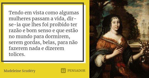 Tendo em vista como algumas mulheres passam a vida, dir-se-ia que lhes foi proibido ter razão e bom senso e que estão no mundo para dormirem, serem gordas, bela... Frase de Madeleine Scudéry.