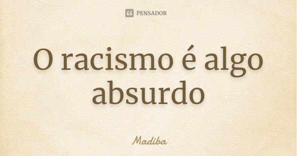 O racismo é algo absurdo... Frase de Madiba.
