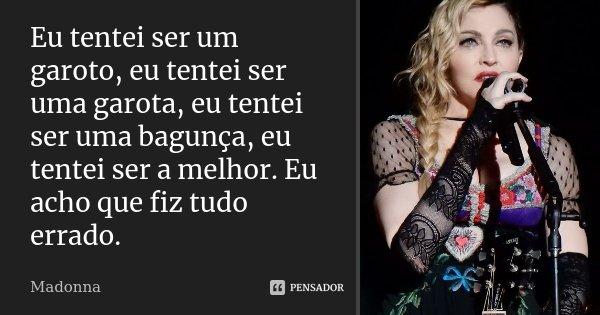 Eu tentei ser um garoto, eu tentei ser uma garota, eu tentei ser uma bagunça, eu tentei ser a melhor. Eu acho que fiz tudo errado.... Frase de Madonna.