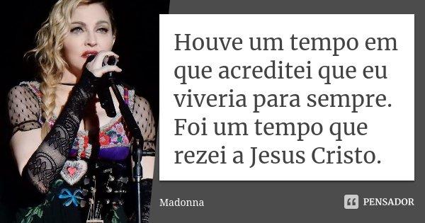 Houve um tempo em que acreditei que eu viveria para Sempre. Foi um tempo que rezei a Jesus Cristo.... Frase de Madonna.