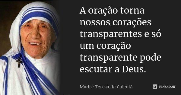 A oração torna nossos corações transparentes e só um coração transparente pode escutar a Deus.... Frase de Madre Teresa de Calcutá.