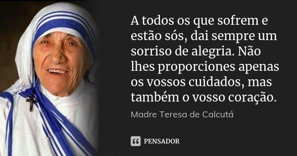 A todos os que sofrem e estão sós, dai sempre um sorriso de alegria. Não lhes proporciones apenas os vossos cuidados, mas também o vosso coração.... Frase de Madre Teresa de Calcutá.