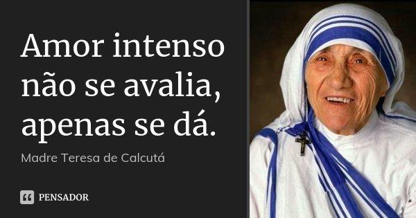 Amor intenso não se avalia, apenas se dá.... Frase de Madre Teresa de Calcutá.