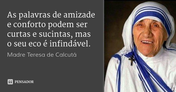 As palavras de amizade e conforto podem ser curtas e sucintas, mas o seu eco é infindável.... Frase de Madre Teresa de Calcutá.