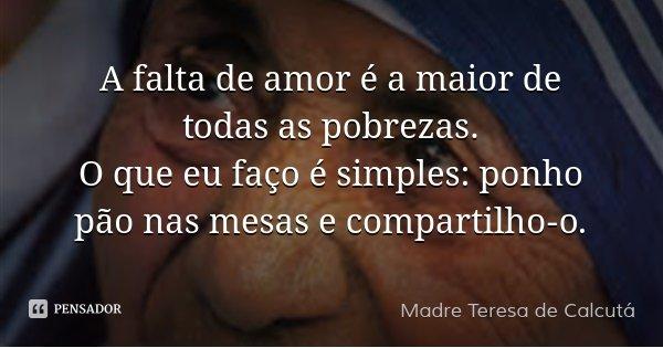 A falta de amor é a maior de todas as pobrezas.... Frase de Madre Teresa de Calcutá.