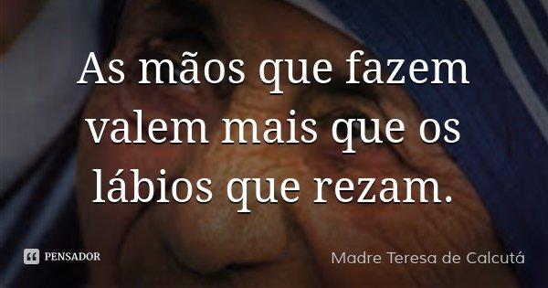 As mãos que fazem valem mais que os lábios que rezam.... Frase de Madre Teresa de Calcutá.