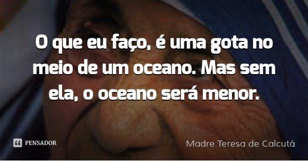 O que eu faço, é uma gota no meio de um oceano. Mas sem ela, o oceano será menor.... Frase de Madre Teresa de Calcutá.