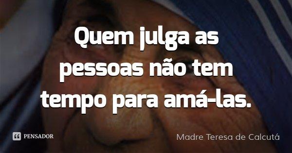 Quem julga as pessoas não tem tempo para amá-las.... Frase de Madre Teresa de Calcutá.