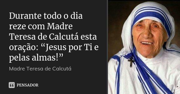 """Durante todo o dia reze com Madre Teresa de Calcutá esta oração: """"Jesus por Ti e pelas almas!""""... Frase de Madre Teresa de Calcutá."""