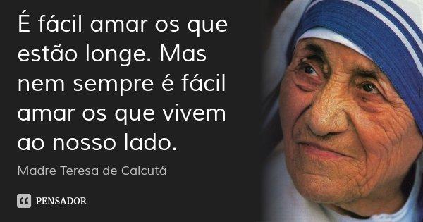 É fácil amar os que estão longe. Mas nem sempre é fácil amar os que vivem ao nosso lado.... Frase de Madre Teresa de Calcutá.