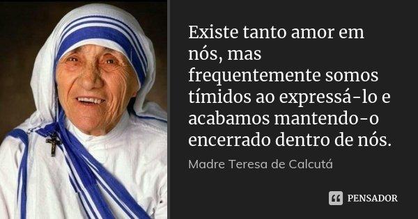 Existe tanto amor em nós, mas frequentemente somos tímidos ao expressá-lo e acabamos mantendo-o encerrado dentro de nós.... Frase de Madre Teresa de Calcutá.