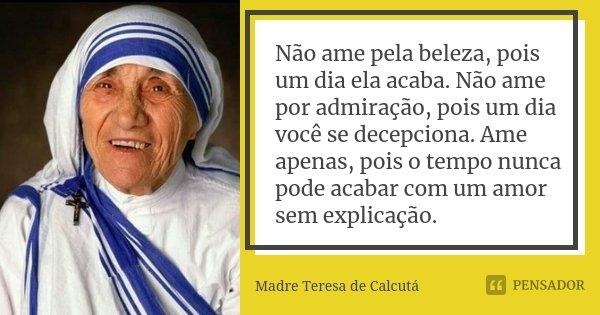 Não ame pela beleza, pois um dia ela acaba. Não ame por admiração, pois um dia você se decepciona. Ame apenas, pois o tempo nunca pode acabar com um amor sem ex... Frase de Madre Teresa de Calcutá.