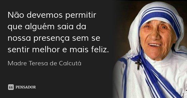 Não devemos permitir que alguém saia da nossa presença sem se sentir melhor e mais feliz.... Frase de Madre Teresa de Calcutá.