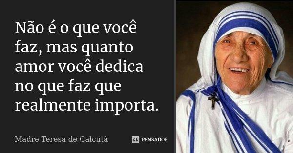 Nao E O Que Voce Faz Mas Quanto Amor Madre Teresa De Calcuta